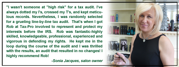 """I wasn't someone at ""high risk"" for a tax audit. I've always dotted my I's, crossed my T's, and kept meticulous records. Nevertheless, I was randomly selected for a grueling line-by-line tax audit.  That's when I got Rob at Tax-Pro involved to represent and protect my interests before the IRS.  Rob was fantastic-highly skilled, knowledgeable, professional, experienced and vigorous in defending my rights.  He kept me in the loop during the course of the audit and I was thrilled with the results, an audit that resulted in no changes! I highly recommend Rob!"
